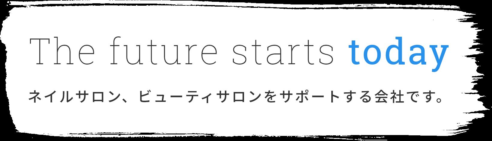 The future starts today ネイルサロン、ビューティサロンをサポートする会社です。